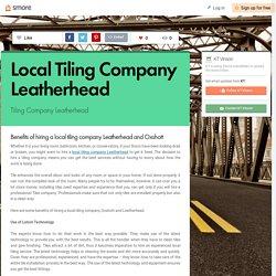 Benefits of hiring a local tiling company Leatherhead and Oxshott