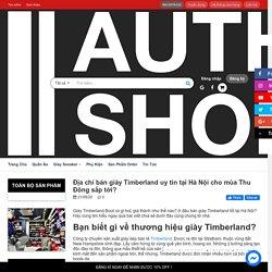 Địa chỉ bán giày Timberland uy tín tại Hà Nội cho mùa Thu Đông 2020 – AUTHENTIC SHOES