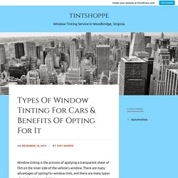 Types Of Window Tinting For Cars & Benefits Of Opting For It – tintshoppe