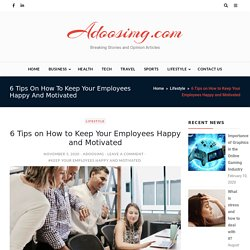 6 Tips on How to Keep Your Employees Happy and Motivated