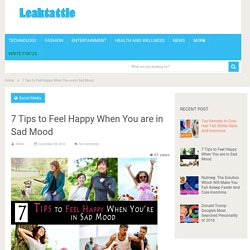 7 Tips to Feel Happy When You are in Sad Mood - Leaktattle.com