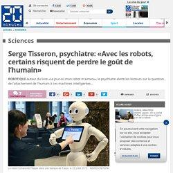 Serge Tisseron, psychiatre: «Avec les robots, certains risquent de perdre le goût de l'humain»