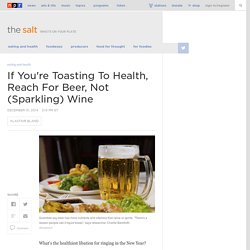 If You're Toasting To Health, Reach For Beer, Not (Sparkling) Wine
