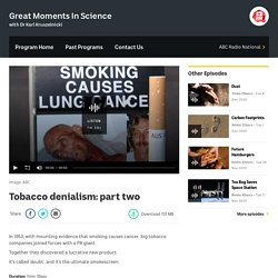 Tobacco denialism: part two - Great Moments In Science - ABC Radio National