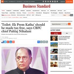 'Toilet: Ek Prem Katha' should be made tax free, says CBFC chief Pahlaj Nihalani