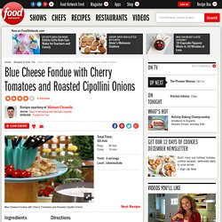 Blue Cheese Fondue with Cherry Tomatoes and Roasted Cipollini Onions Recipe : Michael Chiarello