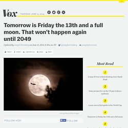 Tomorrow is Friday the 13th and a full moon. That won't happen again until 2049