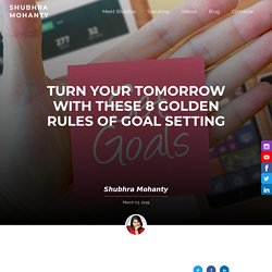 Turn your tomorrow with these 8 golden rules of goal setting - Shubhra Mohanty
