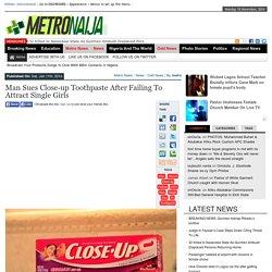 Man Sues Close-up Toothpaste After Failing To Attract Single Girls - METRO NAIJAMETRO NAIJA