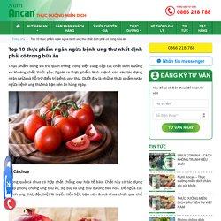 Top 10 thực phẩm ngăn ngừa bệnh ung thư nhất định phải có trong bữa ăn