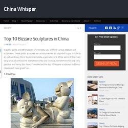 Top 10 Bizzare Sculptures in China