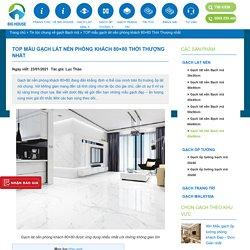 TOP mẫu gạch lát nền phòng khách 80x80 Thời Thượng nhất