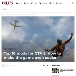 Top 10 mods for GTA 5. How to make the game even cooler