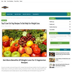 Top 5 Low Fat Veg Recipes To Get Help For Weight Loss
