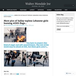 More pics of ballsy topless Lebanese girls burning #ISIS flags… – Walter Mondale Jnr
