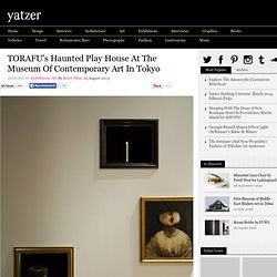 TORAFU's Haunted Play House At The Museum Of Contemporary Art In Tokyo