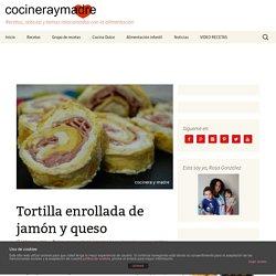 Tortilla enrollada de jamón y queso - Cocinera y Madre