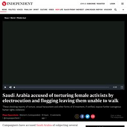 Saudi Arabia accused of torturing female activists by electrocution and flogging leaving them unable to walk