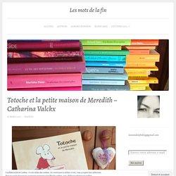 Totoche et la petite maison de Meredith – Catharina Valckx – Les mots de la fin
