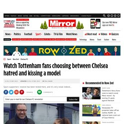 Watch Tottenham fans choosing between Chelsea hatred and kissing a model