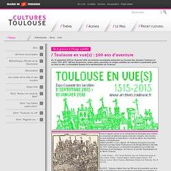 Toulouse en vue(s) : 500 ans d'aventure