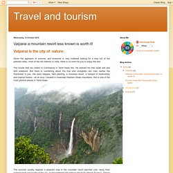 Travel and tourism : Valparai a mountain resort less known is worth it!