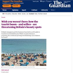 Wish you weren't here: how the tourist boom – and selfies – are threatening Britain's beauty spots