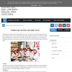 Trường dạy làm bánh hàng đầu TPHCM ~ Đầu bếp nhà bạn - làm bánh - nấu ăn - mẹo cuộc sống