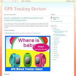 GPS Tracking Devices: Features and Benefits of a GPS Tracking Watch and Similar Web Tracking System