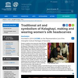 Traditional art and symbolism of Kelaghayi, making and wearing women's silk headscarves - intangible heritage - Culture Sector