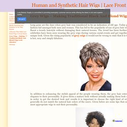 Grey Wigs – Making Traditional Black And Blond Wigs Look Obsolete - Human and Synthetic Hair Wigs