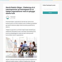 Henrik Radich Otkjær - Etablering af et træningscenter på Holmegaard for at hjælpe organisationer med at opbygge stærke hold - Teamexpert