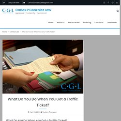 What Do You Do When You Get a Traffic Ticket? – Carlos P Gonzalez Law