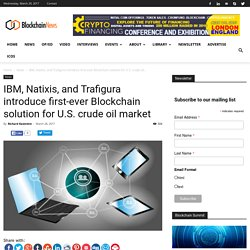 IBM, Natixis, and Trafigura introduce first-ever Blockchain solution for U.S. crude oil market - Blockchain News