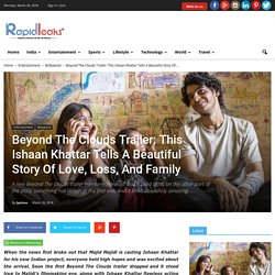 Beyond The Clouds Trailer: This Ishaan Khattar Tells A Beautiful Story Of Love, Loss, And Family