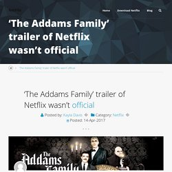'The Addams Family' trailer of Netflix wasn't official