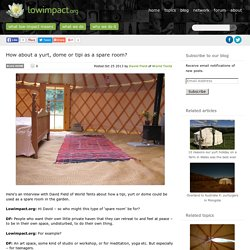 How about a yurt, dome or tipi as a spare room? -Low impact living info, training, products & services