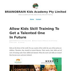 Allow Kids Skill Training To Get a Talented One In Future – BRAINOBRAIN Kids Academy Pty Limited