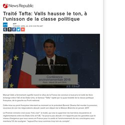 Traité Tafta: Valls hausse le ton, à l'unisson de la classe politique