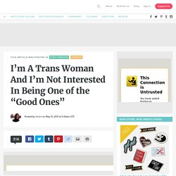 "I'm A Trans Woman And I'm Not Interested In Being One of the ""Good Ones"""