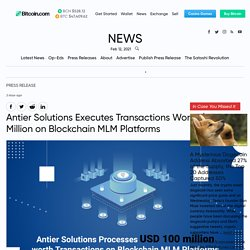 Antier Solutions Executes Transactions Worth $100 Million on Blockchain MLM Platforms – Press release Bitcoin News