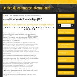 définition de accord de partenariat transatlantique sur le commerce et l'investissement ou en anglais Transatlantic Trade and Investment Partnership (TTIP)