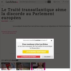 Le Traité transatlantique sème la discorde au Parlement européen - Les Echos