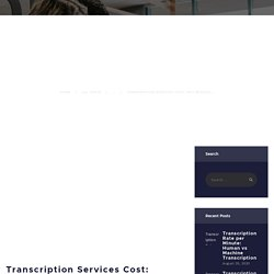 Transcription Services Cost: Why Medical Transcription is expensive?