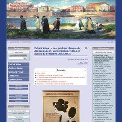 """Patrick Valas : """"La"""" pratique clinique de Jacques Lacan, transcriptions, vidéos et audios du séminaire (2012-2013)."""