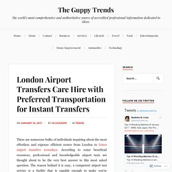 London Airport Transfers Care Hire with Preferred Transportation for Instant Transfers – The Guppy Trends