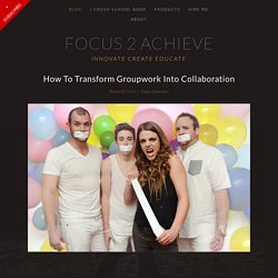 Focus 2 Achieve - How To Transform Groupwork Into Collaboration
