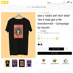 """Get a """"MAKE ART NOT WAR"""" Tee & help get a life transformed - Campaign by Ayushi"""
