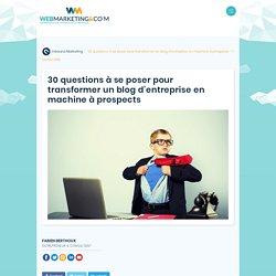 ▷ 30 questions à se poser pour transformer un blog d'entreprise en machine à prospects