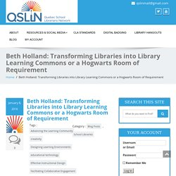 Beth Holland: Transforming Libraries into Library Learning Commons or a Hogwarts Room of Requirement – QSLiN